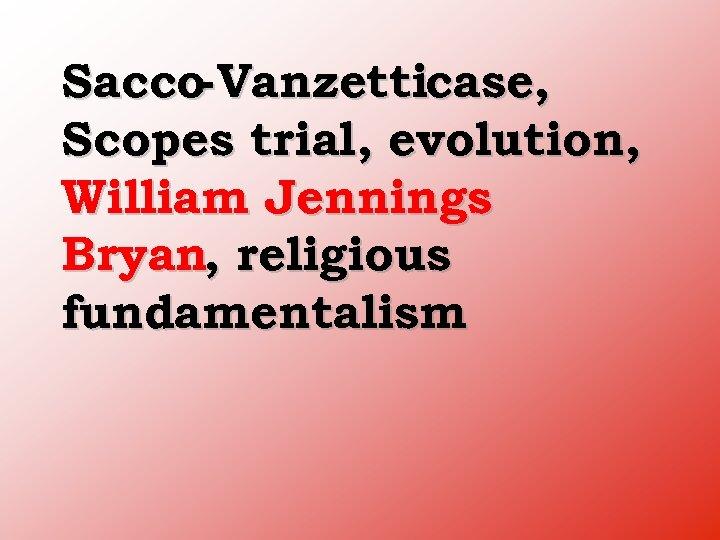Sacco Vanzetticase, Scopes trial, evolution, William Jennings Bryan, religious fundamentalism