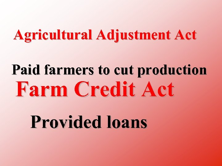 Agricultural Adjustment Act Paid farmers to cut production Farm Credit Act Provided loans