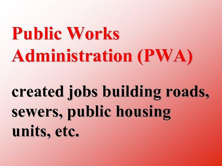 Public Works Administration (PWA) created jobs building roads, sewers, public housing units, etc.