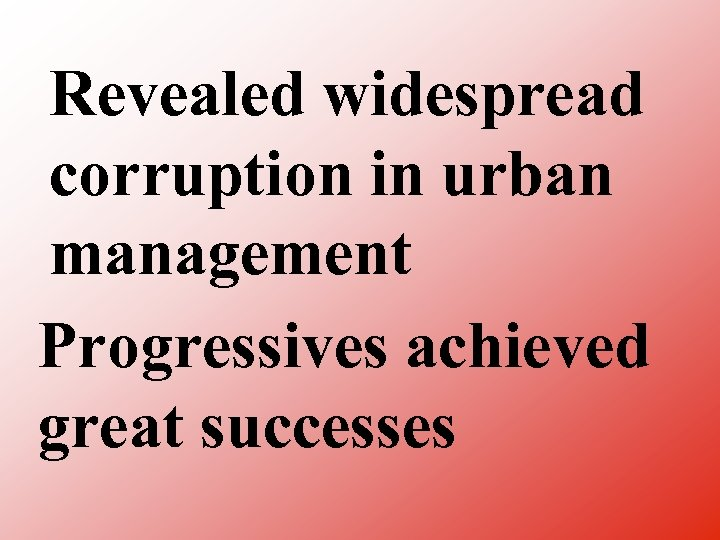Revealed widespread corruption in urban management Progressives achieved great successes