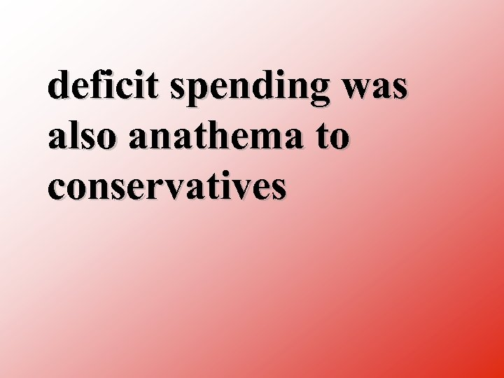 deficit spending was also anathema to conservatives