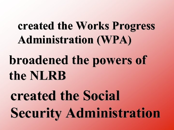created the Works Progress Administration (WPA) broadened the powers of the NLRB created the