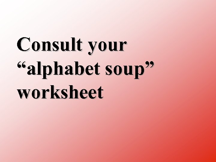 """Consult your """"alphabet soup"""" worksheet"""
