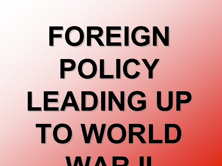 FOREIGN POLICY LEADING UP TO WORLD