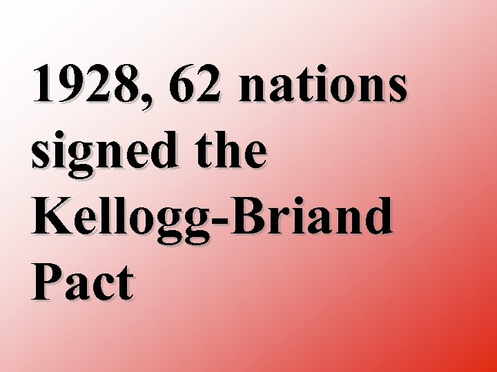 1928, 62 nations signed the Kellogg Briand Pact