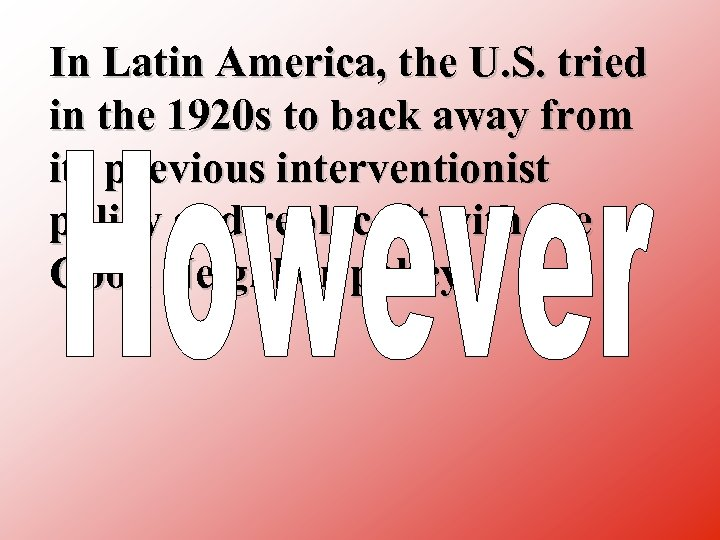 In Latin America, the U. S. tried in the 1920 s to back away