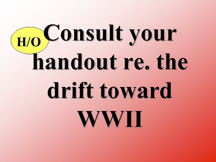 Consult your H/O handout re. the drift toward WWII