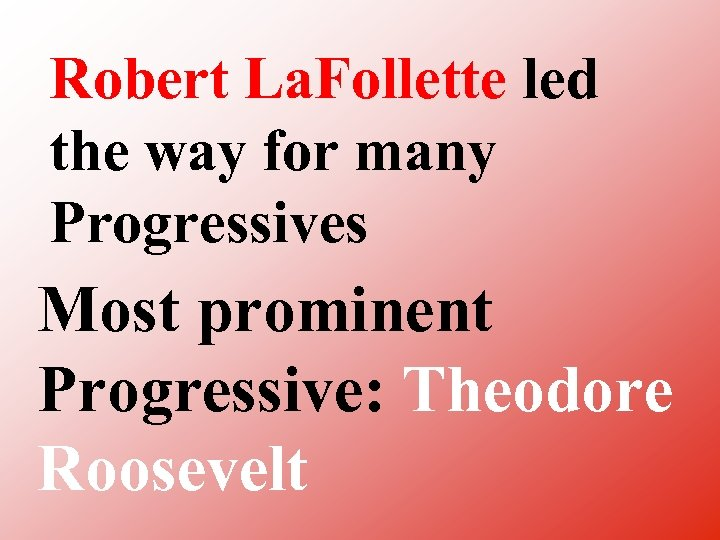 Robert La. Follette led the way for many Progressives Most prominent Progressive: Theodore Roosevelt