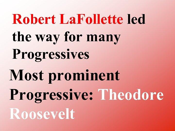 Robert La. Follette led the way for many Progressives Most prominent Progressive: Theodore Roosevelt