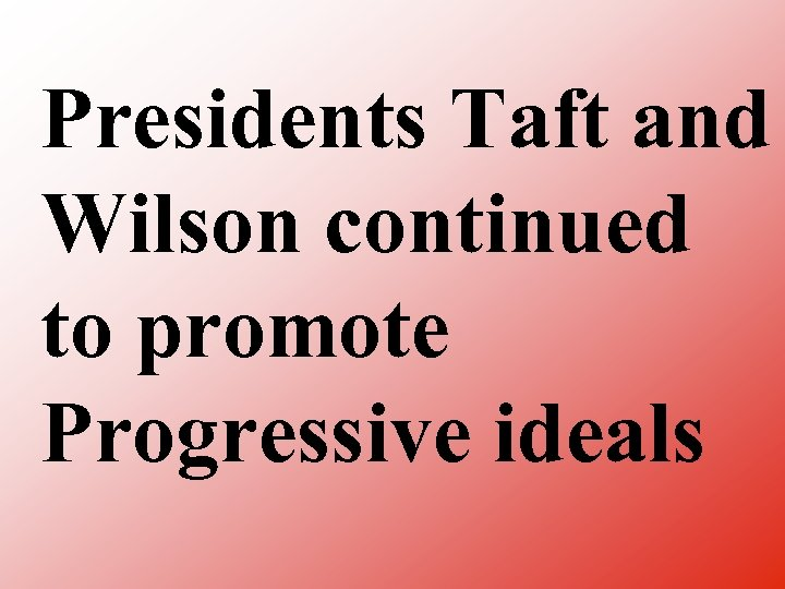 Presidents Taft and Wilson continued to promote Progressive ideals