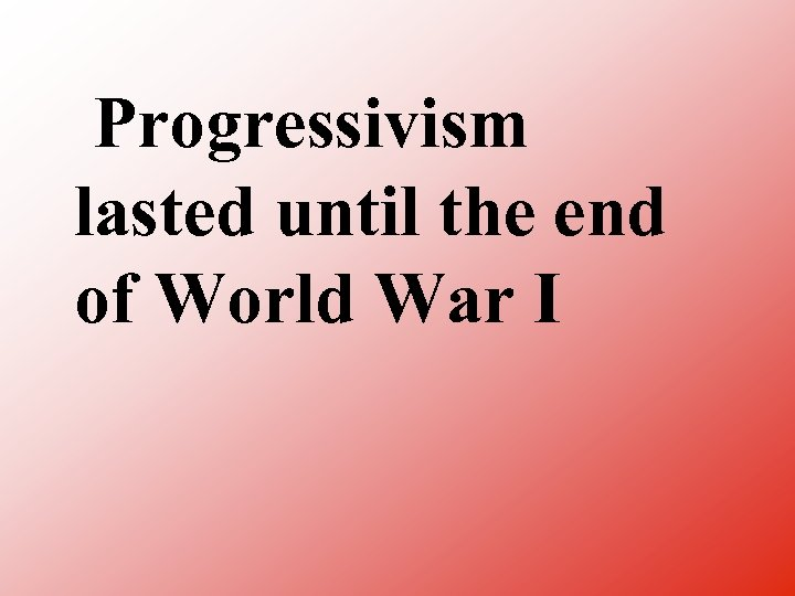 Progressivism lasted until the end of World War I