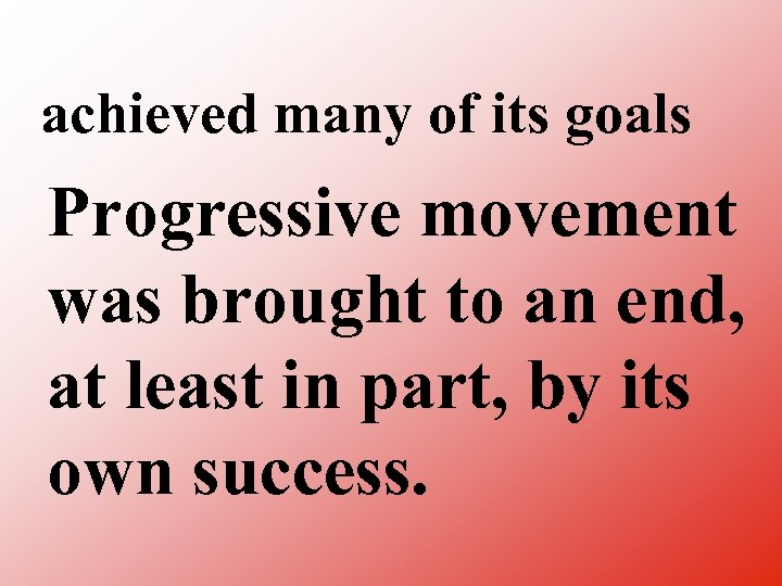 achieved many of its goals Progressive movement was brought to an end, at least