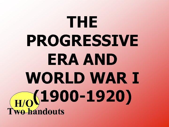 THE PROGRESSIVE ERA AND WORLD WAR I (1900 -1920) H/O Two handouts
