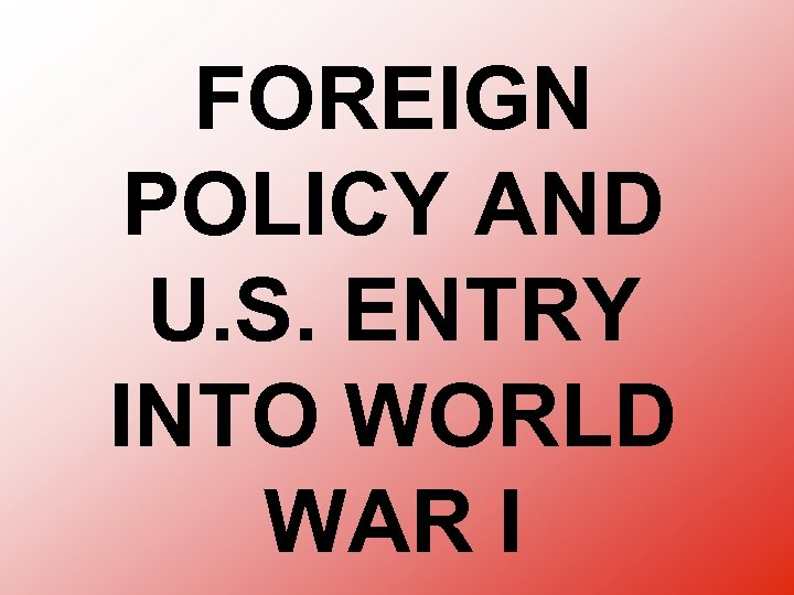 FOREIGN POLICY AND U. S. ENTRY INTO WORLD WAR I