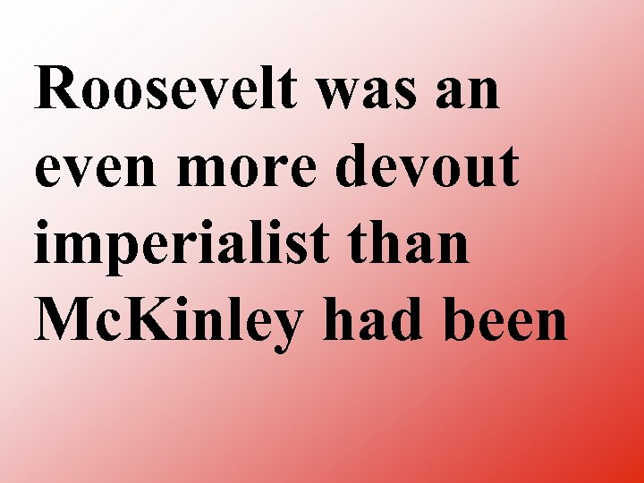 Roosevelt was an even more devout imperialist than Mc. Kinley had been
