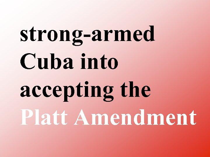 strong armed Cuba into accepting the Platt Amendment