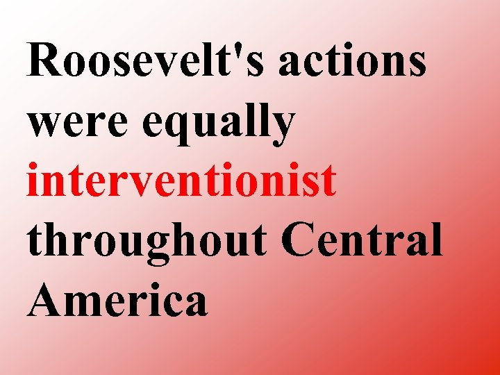 Roosevelt's actions were equally interventionist throughout Central America