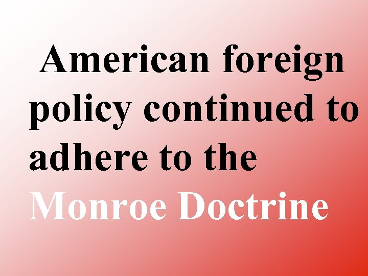 American foreign policy continued to adhere to the Monroe Doctrine