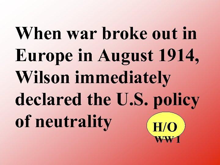 When war broke out in Europe in August 1914, Wilson immediately declared the U.