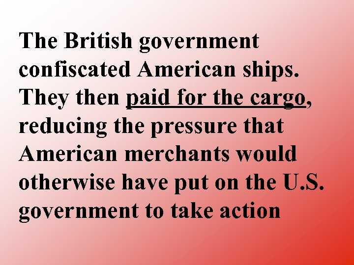 The British government confiscated American ships. They then paid for the cargo, reducing the