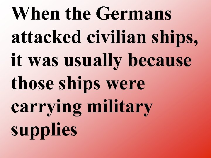 When the Germans attacked civilian ships, it was usually because those ships were carrying