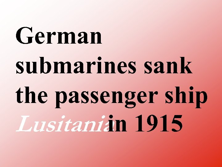 German submarines sank the passenger ship Lusitania 1915 in