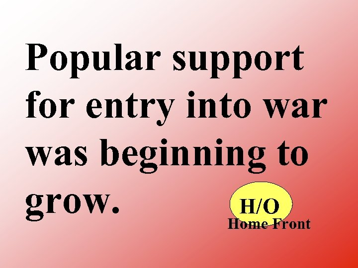 Popular support for entry into war was beginning to grow. H/O Home Front