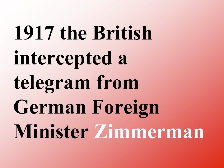 1917 the British intercepted a telegram from German Foreign Minister Zimmerman
