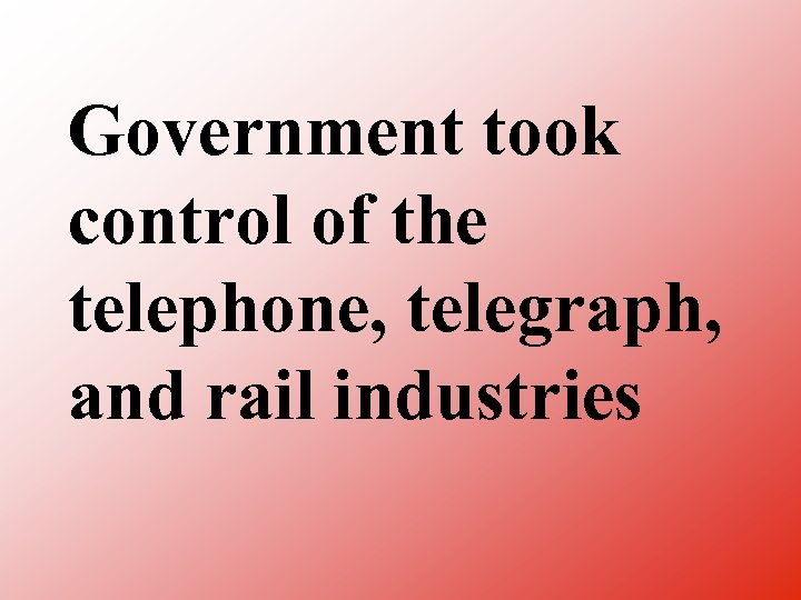 Government took control of the telephone, telegraph, and rail industries