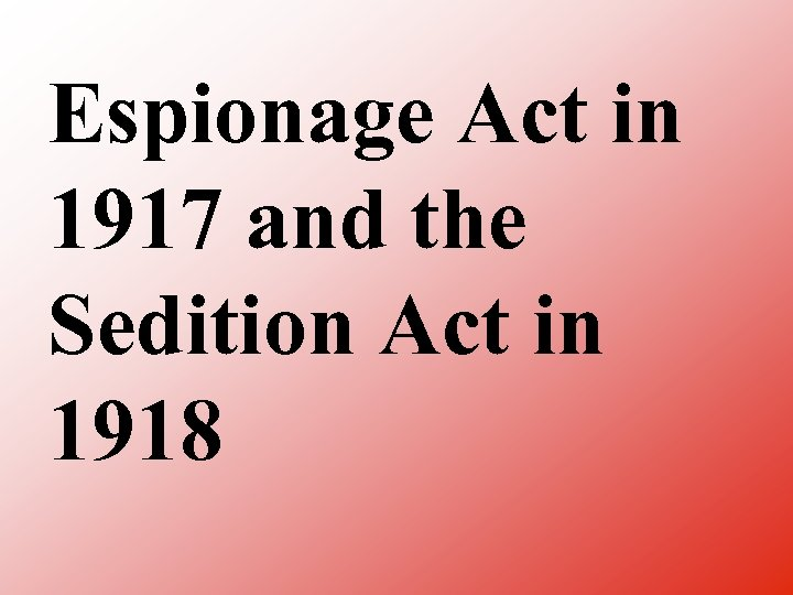 Espionage Act in 1917 and the Sedition Act in 1918