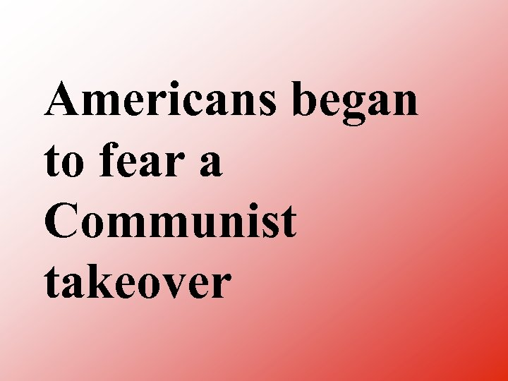 Americans began to fear a Communist takeover