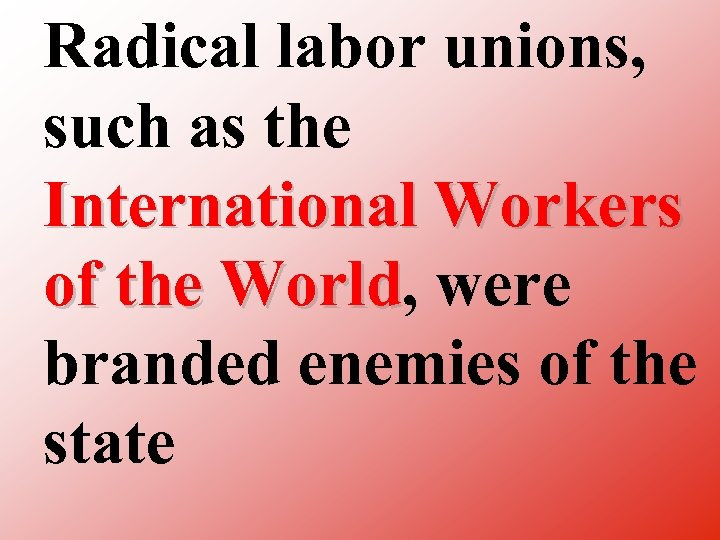 Radical labor unions, such as the International Workers of the World, were World branded