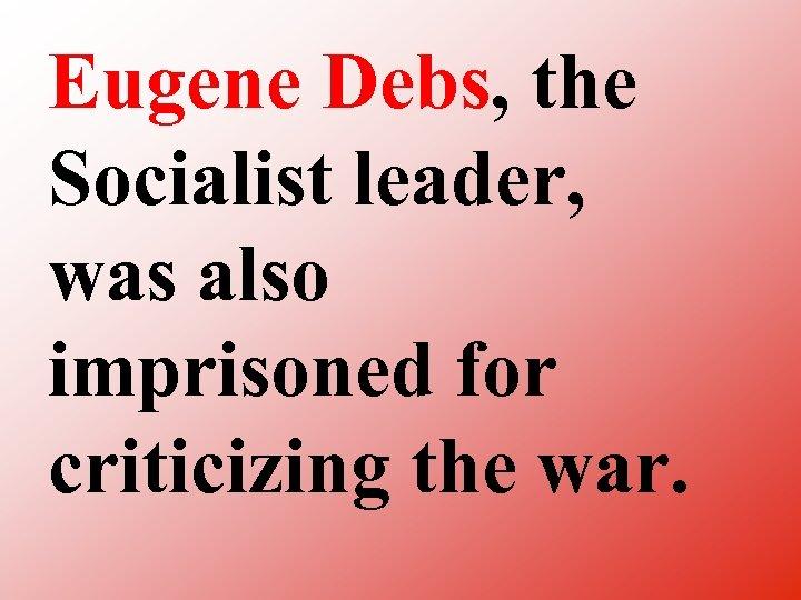 Eugene Debs, the Socialist leader, was also imprisoned for criticizing the war.