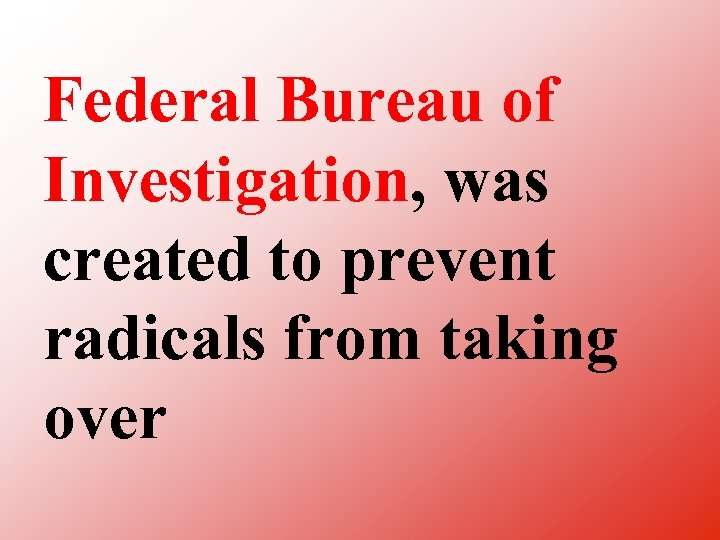 Federal Bureau of Investigation, was created to prevent radicals from taking over
