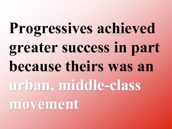 Progressives achieved greater success in part because theirs was an urban, middle class movement