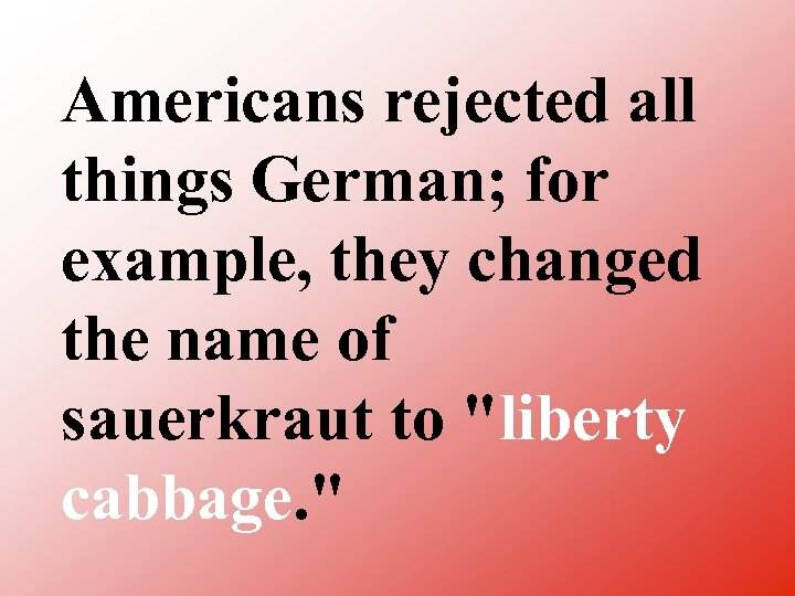 Americans rejected all things German; for example, they changed the name of sauerkraut to
