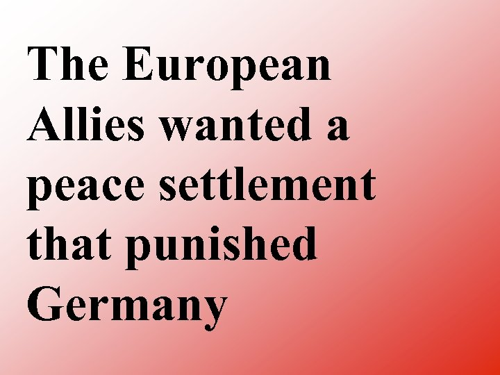 The European Allies wanted a peace settlement that punished Germany