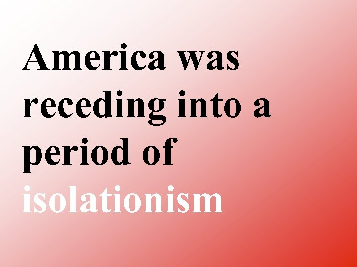 America was receding into a period of isolationism