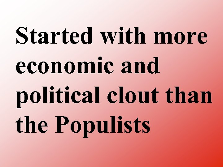 Started with more economic and political clout than the Populists