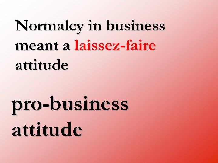 Normalcy in business meant a laissez-faire attitude pro-business attitude