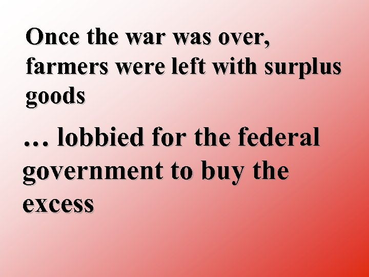 Once the war was over, farmers were left with surplus goods … lobbied for