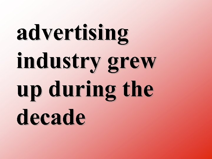 advertising industry grew up during the decade