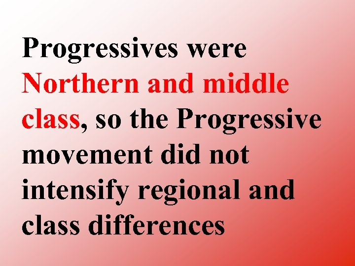 Progressives were Northern and middle class, so the Progressive movement did not intensify regional