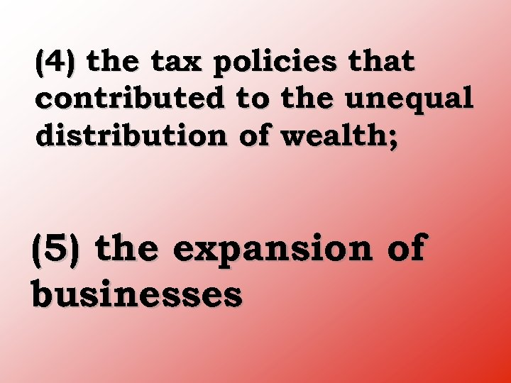 (4) the tax policies that contributed to the unequal distribution of wealth; (5) the