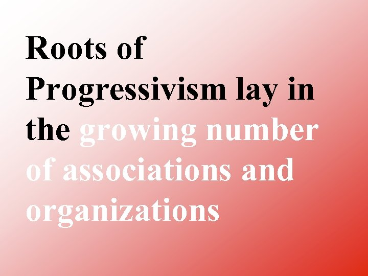 Roots of Progressivism lay in the growing number of associations and organizations
