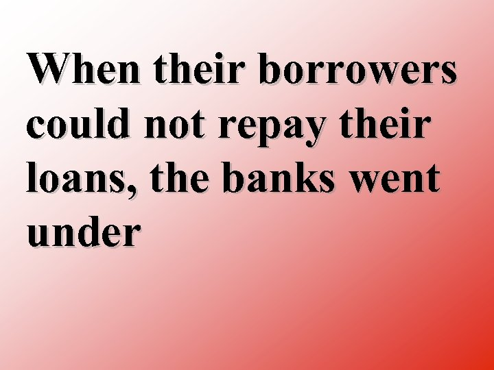 When their borrowers could not repay their loans, the banks went under