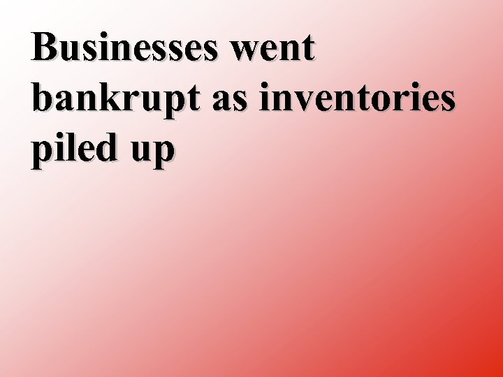 Businesses went bankrupt as inventories piled up