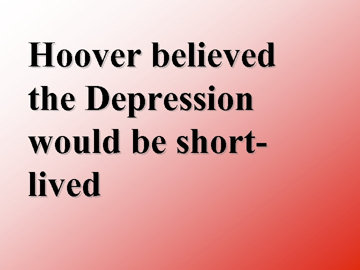 Hoover believed the Depression would be short lived