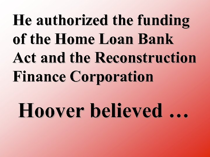 He authorized the funding of the Home Loan Bank Act and the Reconstruction Finance