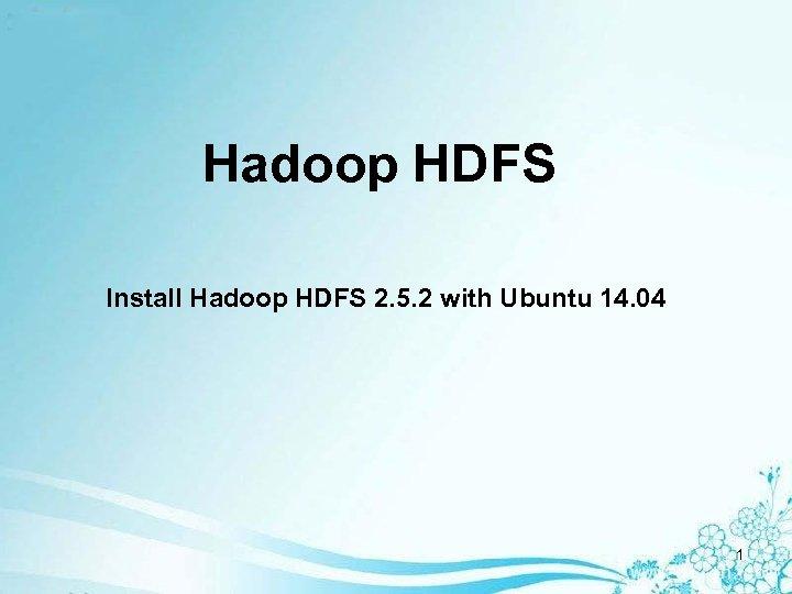 Hadoop HDFS Install Hadoop HDFS 2. 5. 2 with Ubuntu 14. 04 1